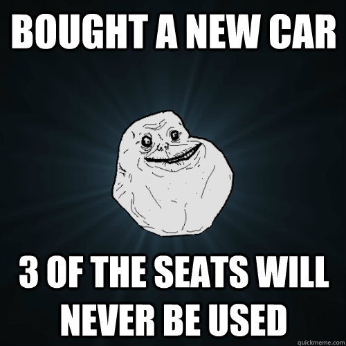 bought a new car 3 of the seats will never be used - Forever Alone