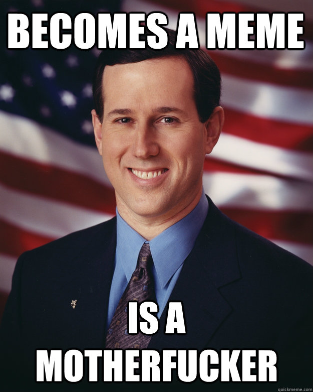 becomes a meme is a motherfucker - Rick Santorum