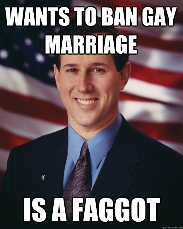 wants to ban gay marriage is a faggot - Rick Santorum