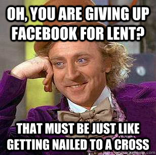 oh you are giving up facebook for lent that must be just l - Condescending Wonka