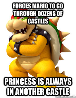 forces mario to go through dozens of castles princess is alw - Scumbag Bowser