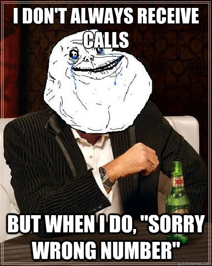 i dont always receive calls but when i do sorry wrong num - Most Forever Alone In The World