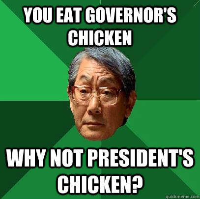 you eat governors chicken why not presidents chicken - High Expectations Asian Father