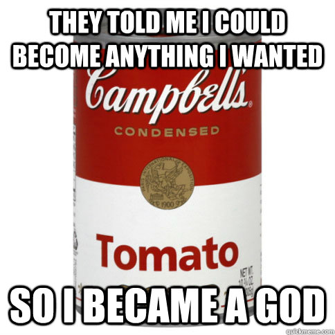 they told me i could become anything i wanted so i became a  - soup can deity