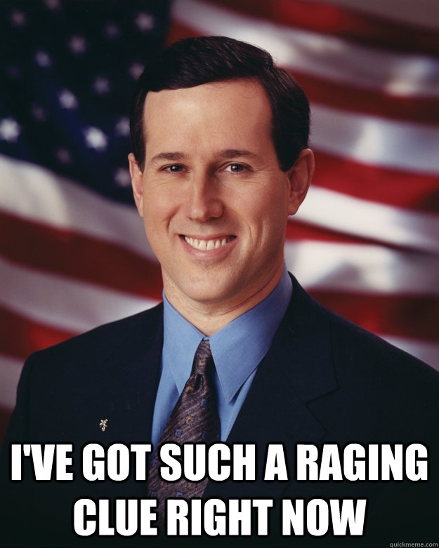 ive got such a raging clue right now - Rick Santorum
