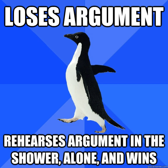 loses argument rehearses argument in the shower alone and  - Socially Awkward Penguin