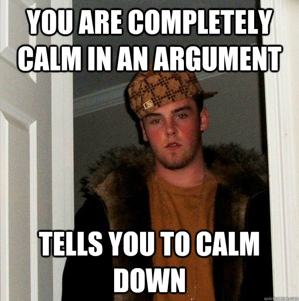 you are completely calm in an argument tells you to calm dow - Scumbag Steve