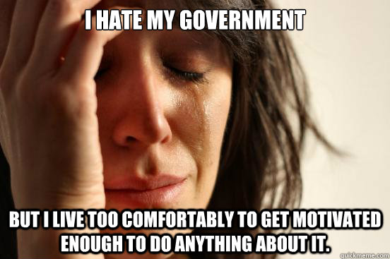 i hate my government but i live too comfortably to get motiv - First World Problems