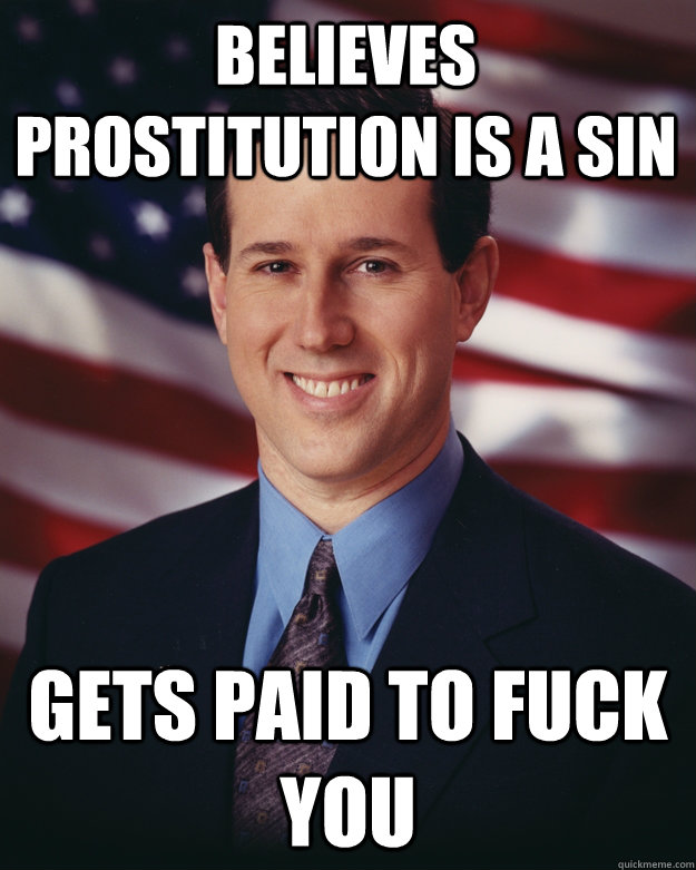 believes prostitution is a sin gets paid to fuck you - Rick Santorum