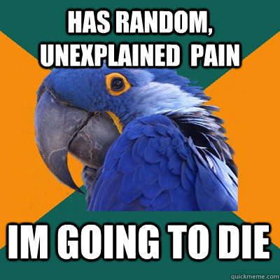 has random unexplained pain im going to die - Paranoid Parrot