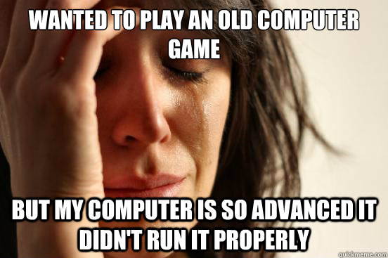 wanted to play an old computer game but my computer is so ad - First World Problems