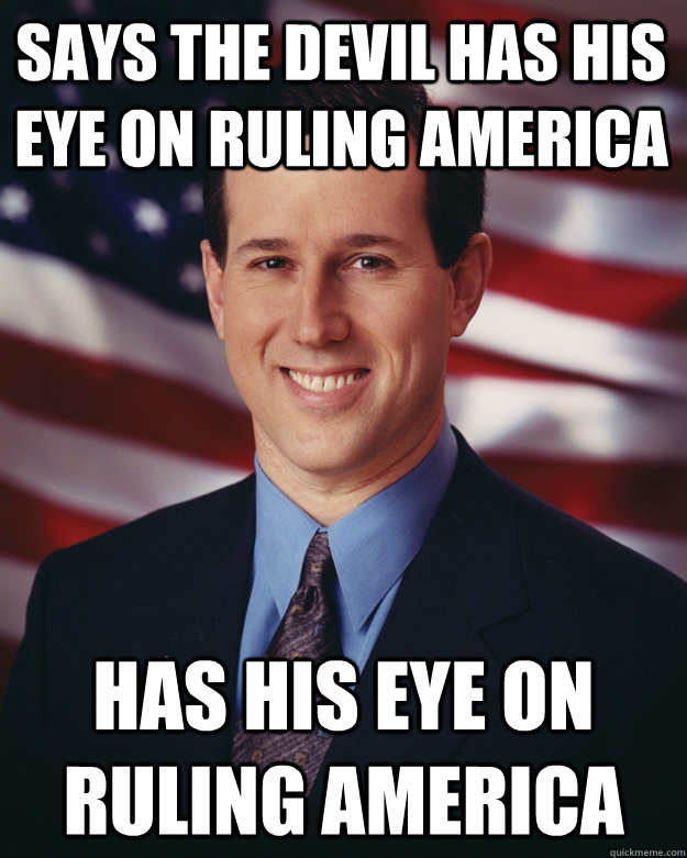 says the devil has his eye on ruling america has his eye on  - Rick Santorum