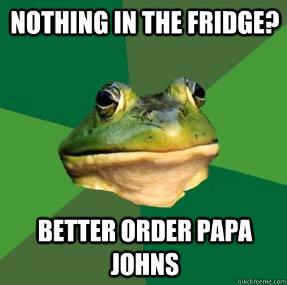 nothing in the fridge better order papa johns - Foul Bachelor Frog
