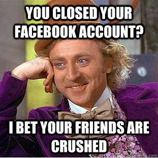 you closed your facebook account i bet your friends are cru - Condescending Wonka