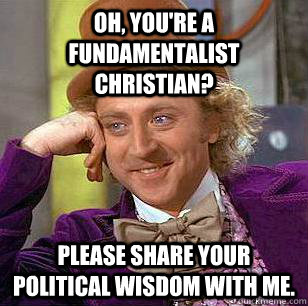 oh youre a fundamentalist christian please share your pol - Condescending Wonka