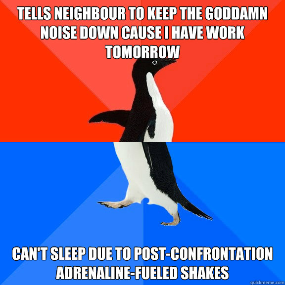tells neighbour to keep the goddamn noise down cause i have  - Socially Awesome Awkward Penguin