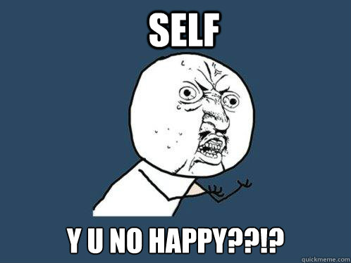 self y u no happy - Y U No