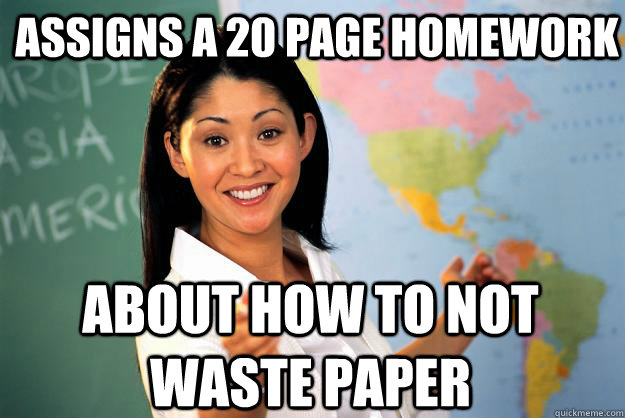 assigns a 20 page homework about how to not waste paper - Unhelpful High School Teacher