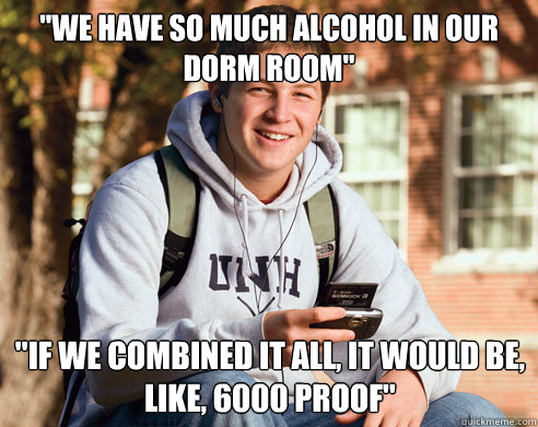 we have so much alcohol in our dorm room if we combined i - College Freshman