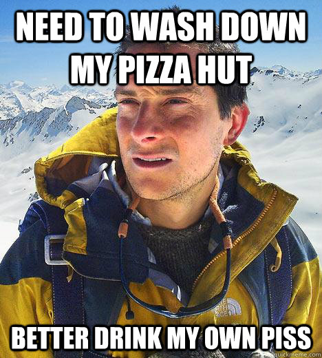 need to wash down my pizza hut better drink my own piss - Bear Grylls