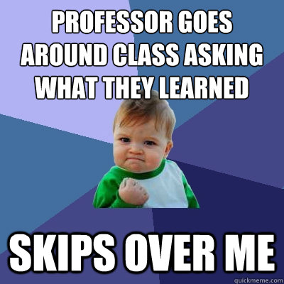 professor goes around class asking what they learned skips  - Success Kid