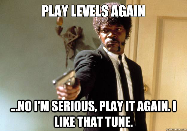 play levels again no im serious play it again i like t - Samuel L Jackson