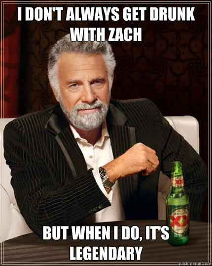 i dont always get drunk with zach but when i do its legen - Dos Equis man