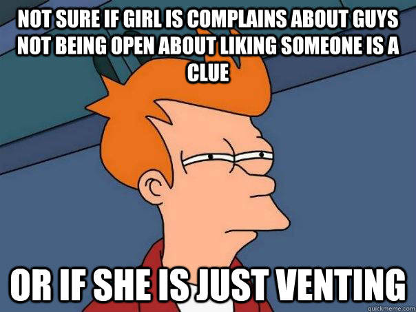 not sure if girl is complains about guys not being open abou - Futurama Fry
