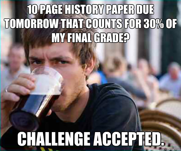 10 page history paper due tomorrow that counts for 30 of my - Lazy College Senior