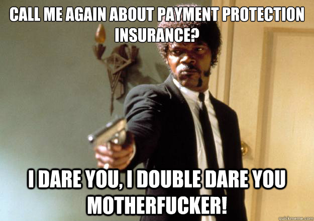 call me again about payment protection insurance i dare you - Samuel L Jackson