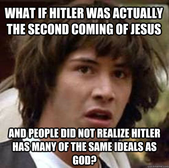 what if hitler was actually the second coming of jesus and p - conspiracy keanu
