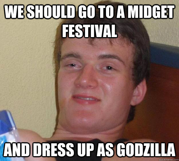 we should go to a midget festival and dress up as godzilla - 10 Guy