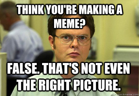 think youre making a meme false thats not even the right - Dwight