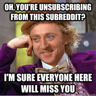 oh youre unsubscribing from this subreddit im sure every - Psychotic Willy Wonka