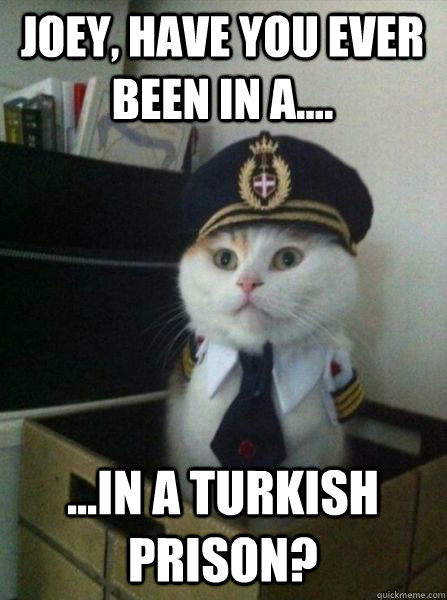 joey have you ever been in a in a turkish prison - Captain kitteh