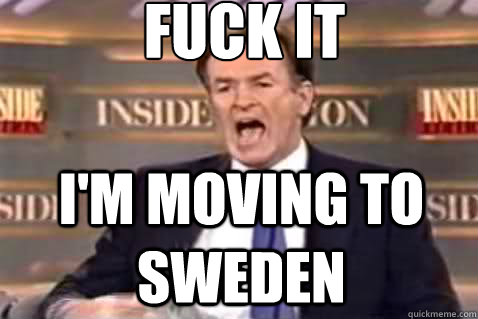 fuck it im moving to sweden - Fuck It Bill OReilly
