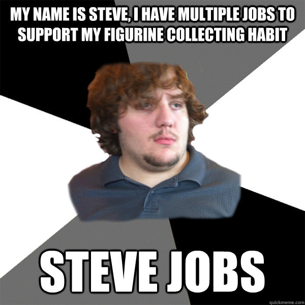 my name is steve i have multiple jobs to support my figurin - Family Tech Support Guy