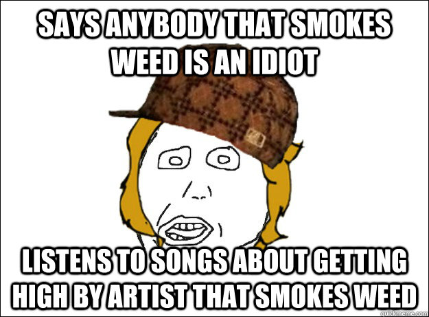 says anybody that smokes weed is an idiot listens to songs a - Scumbag Girlfriend