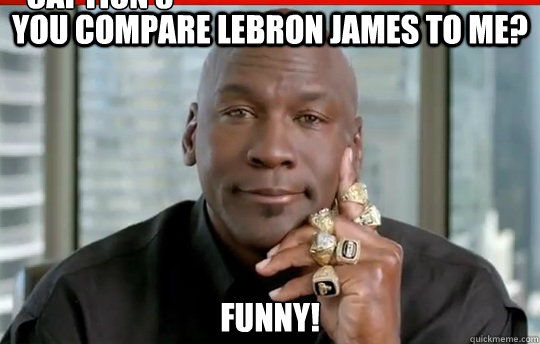 ... Jordan - you compare lebron james to me funny caption 3 goes here