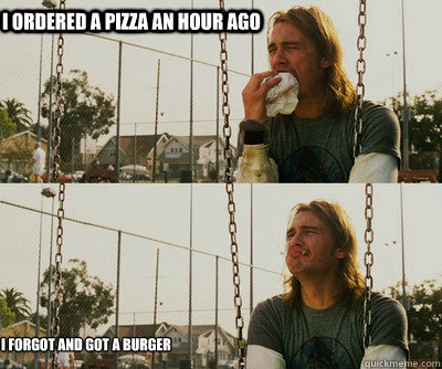 i ordered a pizza an hour ago i forgot and got a burger - First World Stoner Problems
