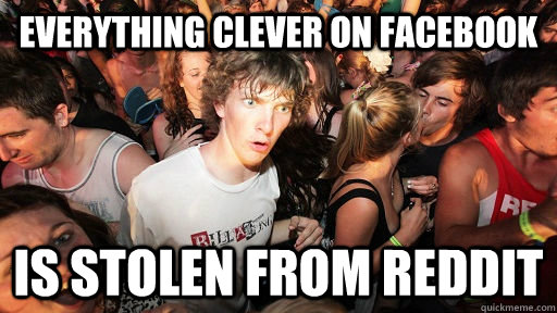 everything clever on facebook is stolen from reddit - Sudden Clarity Clarence