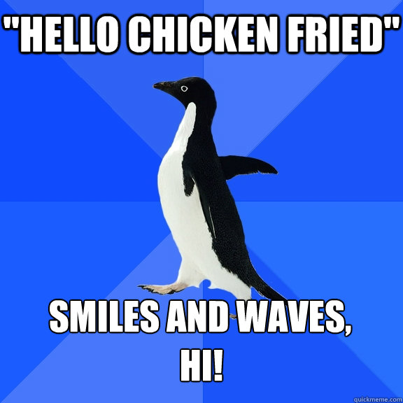 hello chicken fried smiles and waves hi - Socially Awkward Penguin