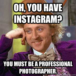 oh you have instagram you must be a professional photograp - Condescending Wonka