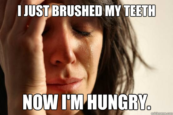 i just brushed my teeth now im hungry - First World Problems