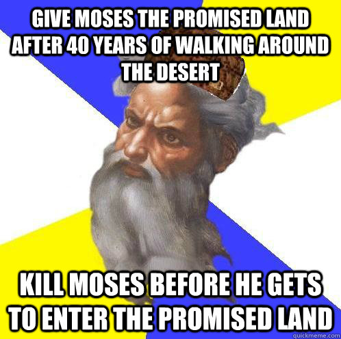 give moses the promised land after 40 years of walking aroun - Scumbag God