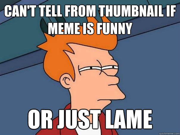 cant tell from thumbnail if meme is funny or just lame - Futurama Fry