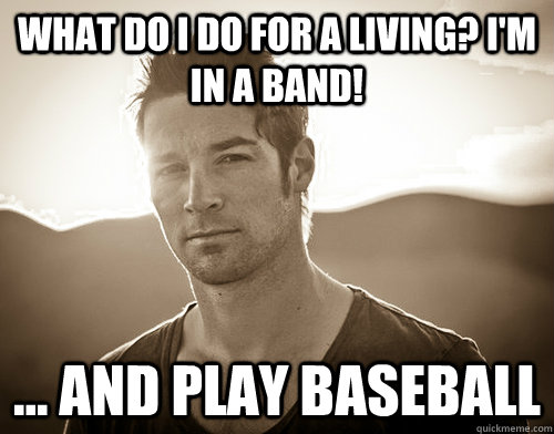 what do i do for a living im in a band and play baseb - CJ Wilson douche