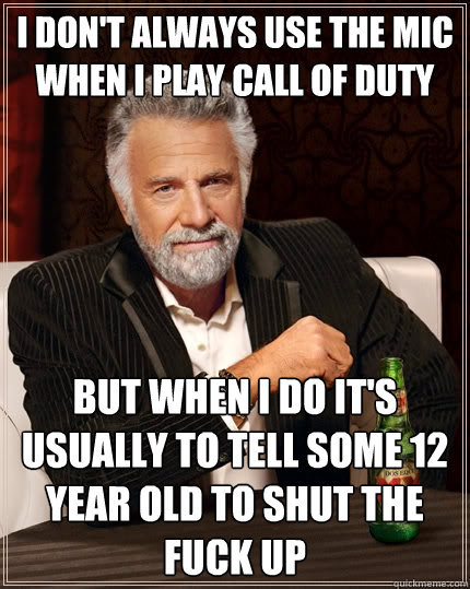 i dont always use the mic when i play call of duty but when - The Most Interesting Man In The World