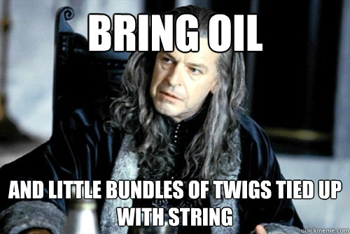 bring oil and little bundles of twigs tied up with string - scumbag denethor