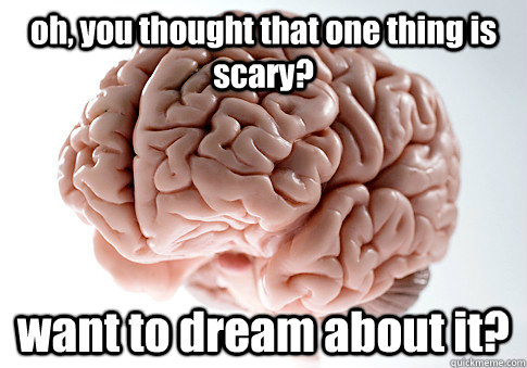 oh you thought that one thing is scary want to dream abou - Scumbag Brain